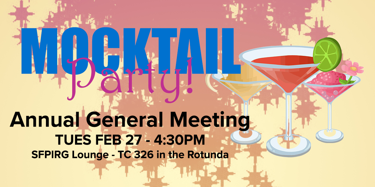 Mocktail Party! Annual General Meeting is Tuesday February 27, starting at 4:30pm, in the SFPIRG Lounge, room TC 326 in the Rotunda
