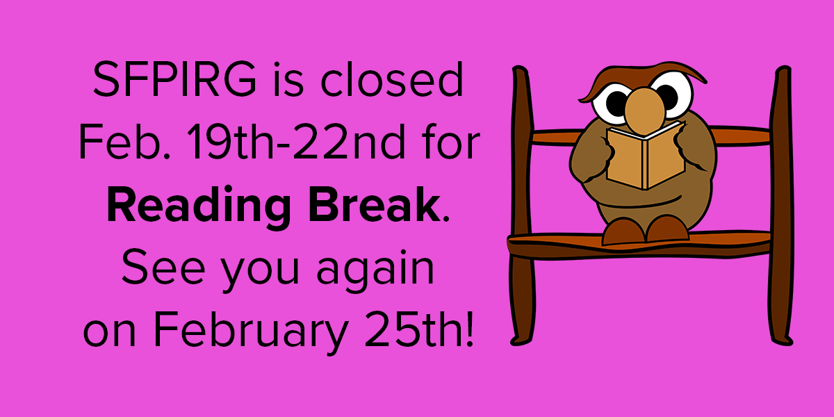 SFPIRG is closed Feb. 19th-22nd for Reading Break. See you again on February 25th!
