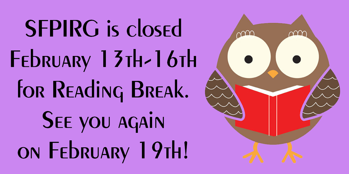 SFPIRG is closed February 13th-16th for Reading Break. See you again on February 19th!