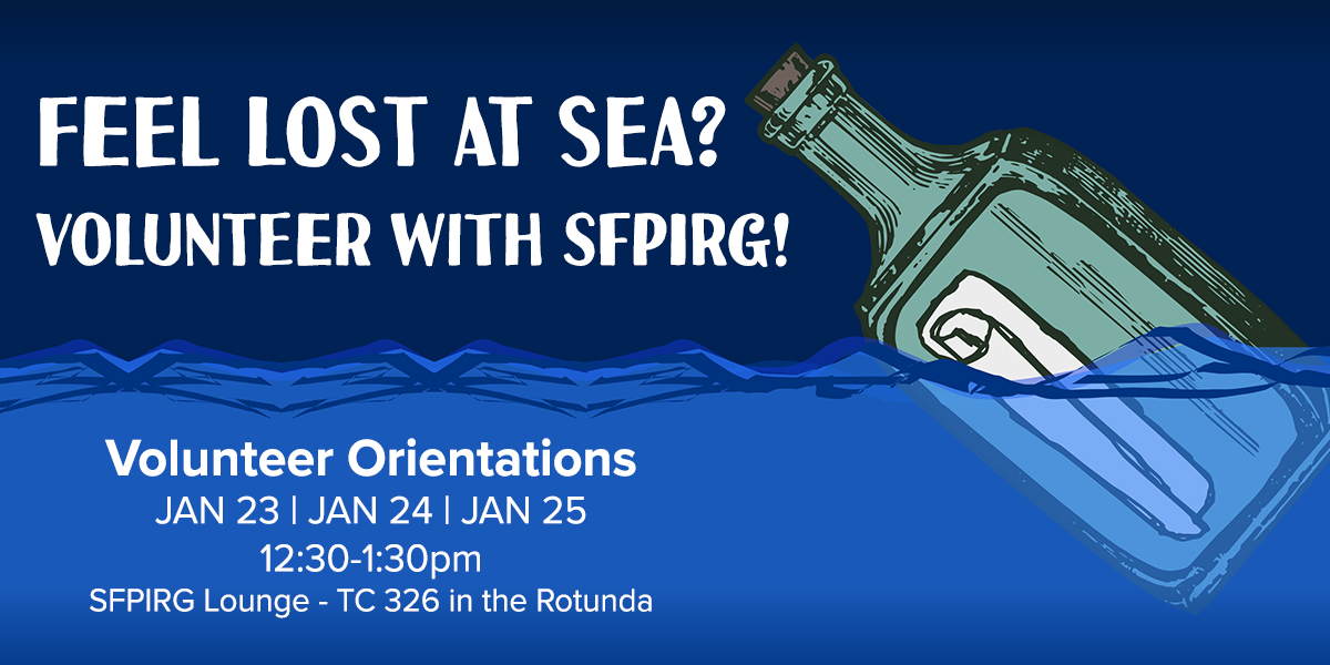 Feel lost at sea? Volunteer with SFPIRG! Volunteer orientations are January 23, 24 and 25, from 12:30-1:30pm, at the SFPIRG Lounge, room TC 326 in the Rotunda.