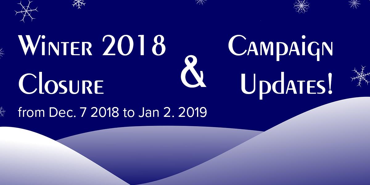 Winter Closure 2018 & Campaign Updates!