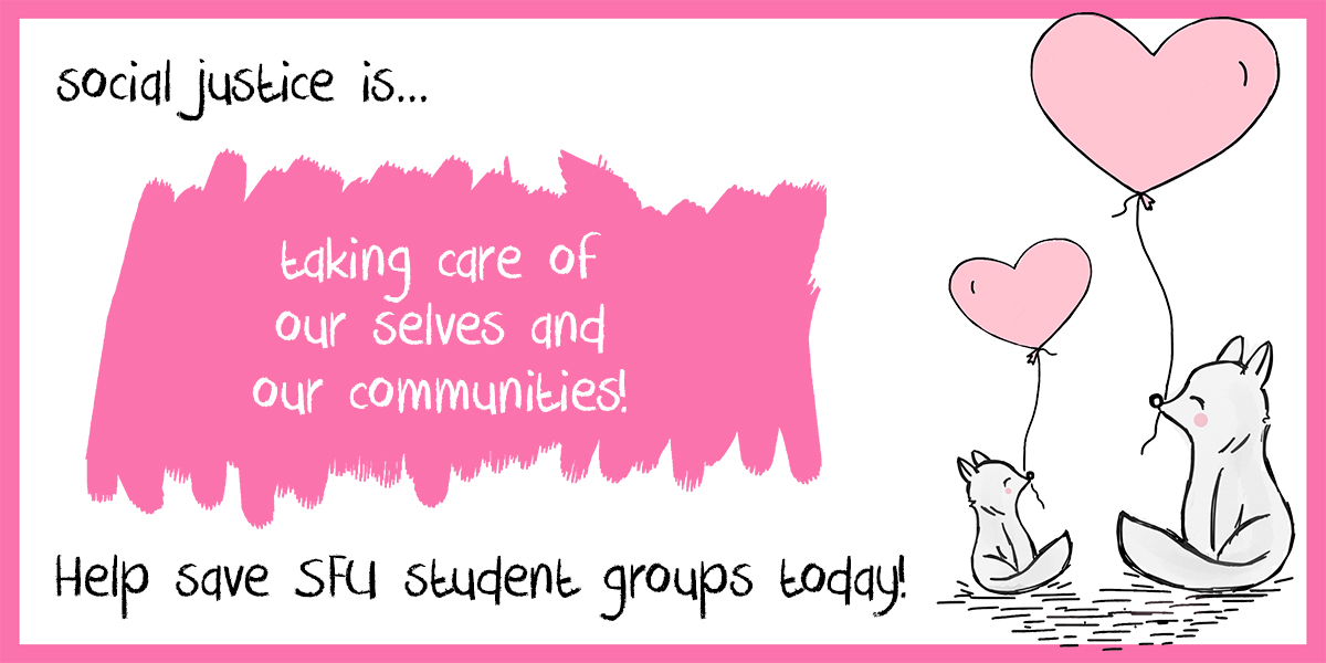 Social justice is taking care of our selves and our communities! Help save SFU student groups today!