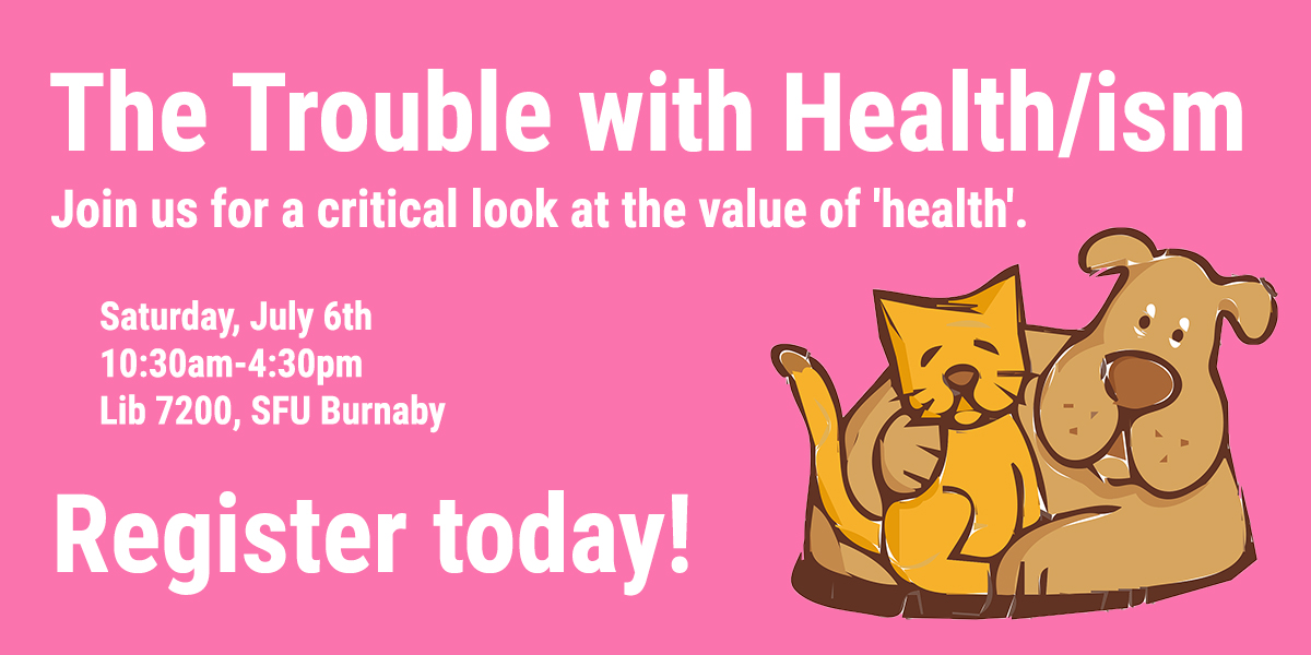 The Trouble with Health/ism: Join us for a critical look at the value of 'health'. Saturday July 6th, 10:30am-4:30pm, Lib 7200 SFU Burnaby. Register today!