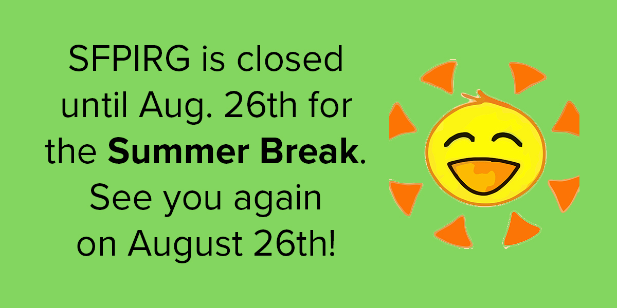 SFPIRG is closed until August 26th for the Summer Break. See you again on August 26th!