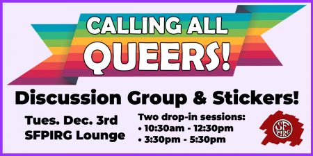 Calling all queers! Discussion group & stickers! Tues. Dec. 3rd, SFPIRG Lounge. Two drop-in sessions: 10:30-12:30 and 3:30-5:30