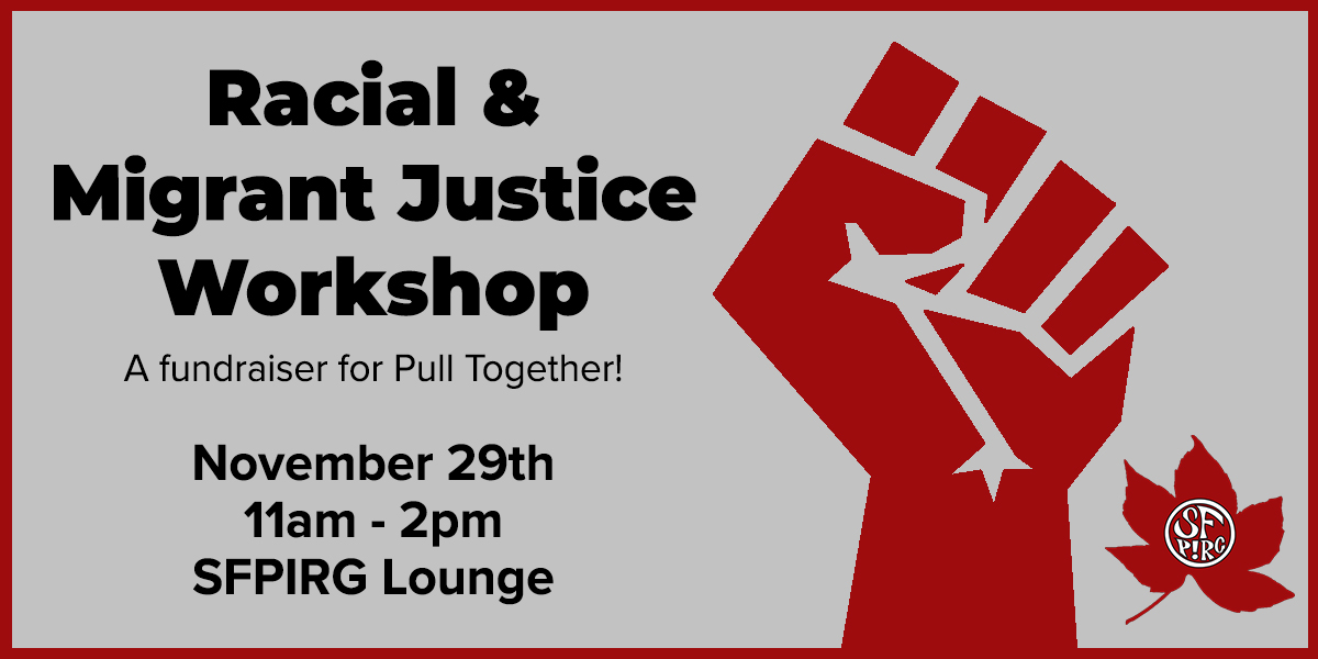 Racial & Migrant Justice Workshop - a fundraiser for Pull Together! November 29th, 11am-2pm, SFPIRG Lounge