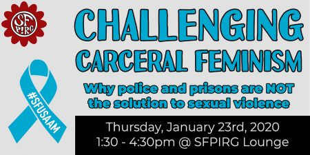 Challenging Carceral Feminism: Why police and prisons are NOT the solution to sexual violence. Thursday, January 23rd, 2020. 1:30-4:30pm @ SFPIRG Lounge.
