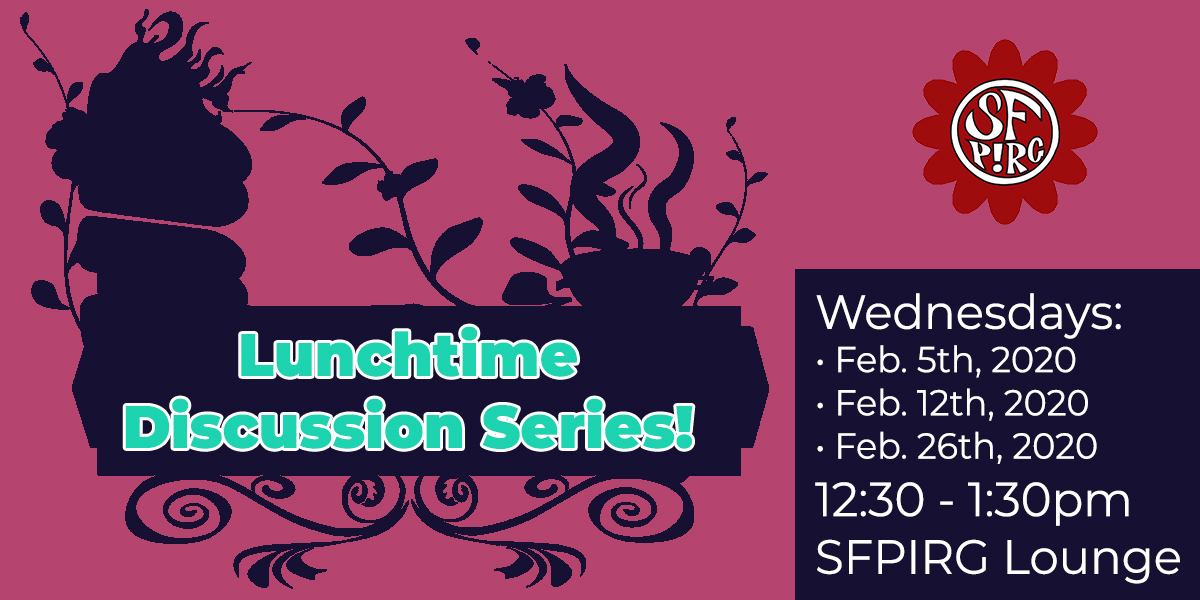 Lunchtime Discussion Series! Wednesdays, Feb. 5th, 12th & 26th, 2020. 12:30-1:30pm @ SFPIRG Lounge.