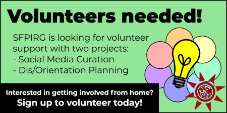 Volunteers needed! SFPIRG is looking for volunteer support with two projects: social media curation and Dis/Orientation planning. Interested in getting involved from home? Sign up to volunteer today!