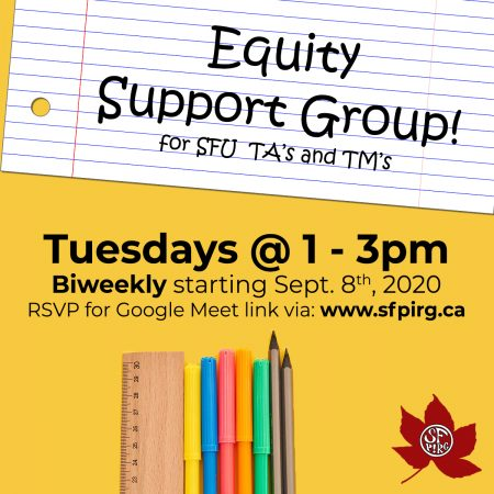 Equity Support Group for SFU TAs and TMs! Tuesdays 1-3pm, biweekly starting Sept. 8th, 2020. RSVP for Google Meet link via: www.sfpirg.ca