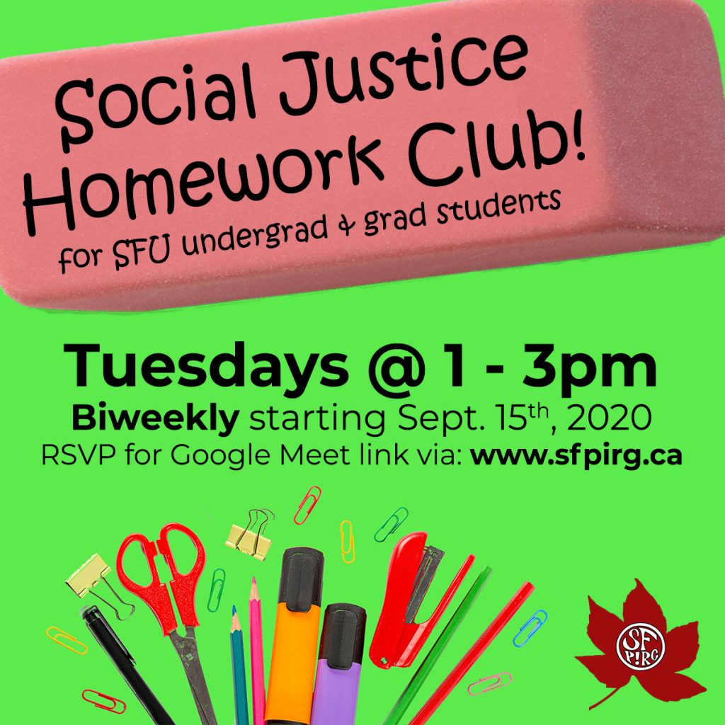 Social Justice Homework Club for SFU undergrad and grad students! Tuesdays 1-3pm, biweekly starting Sept. 15th, 2020. RSVP for Google Meet link via: www.sfpirg.ca