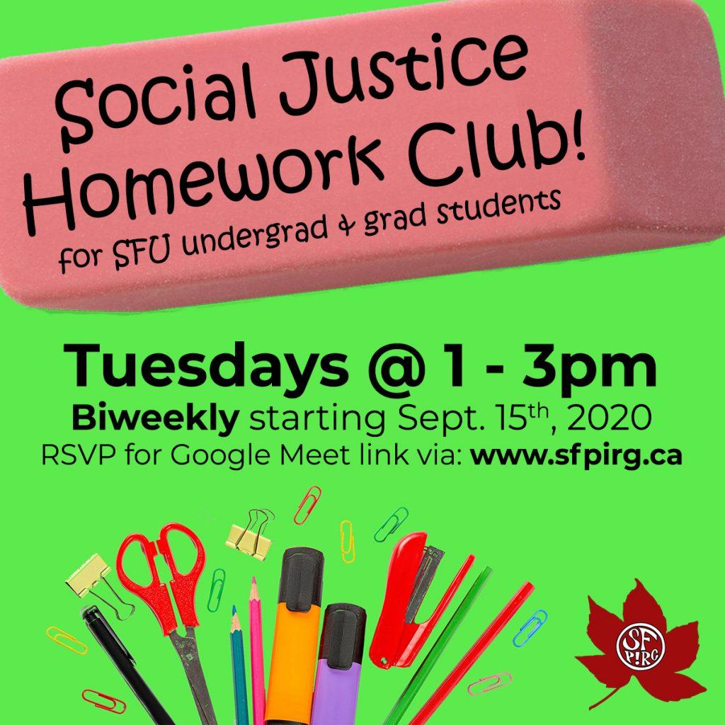 Social Justice Homework Club for SFU undergrad and grad students! Tuesdays 1-3pm, biweekly starting Sept. 15th, 2020. RSVP for Google Meet link via: www.sfpirg.ca