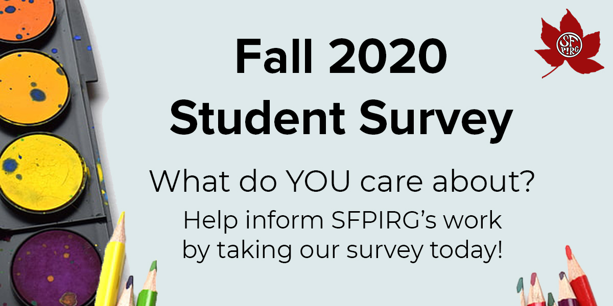 Fall 2020 Student Survey: what do YOU care about? Help inform SFPIRG's work by taking our survey today!