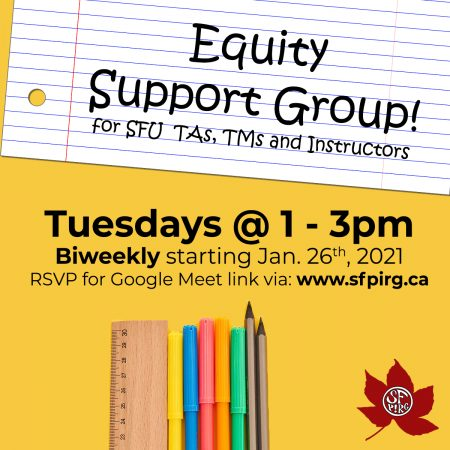 "A yellow banner with a white paper as a text box that reads, ""Equity Support Group! For SFU TAs, TMs and instructors."" Underneath the paper it reads, "" Tuesdays at 1-3pm Biweekly starting January 26, 2021. RSVP for Google Meet link via: www.sfpirg.ca."" Below a graphic of stationeries."
