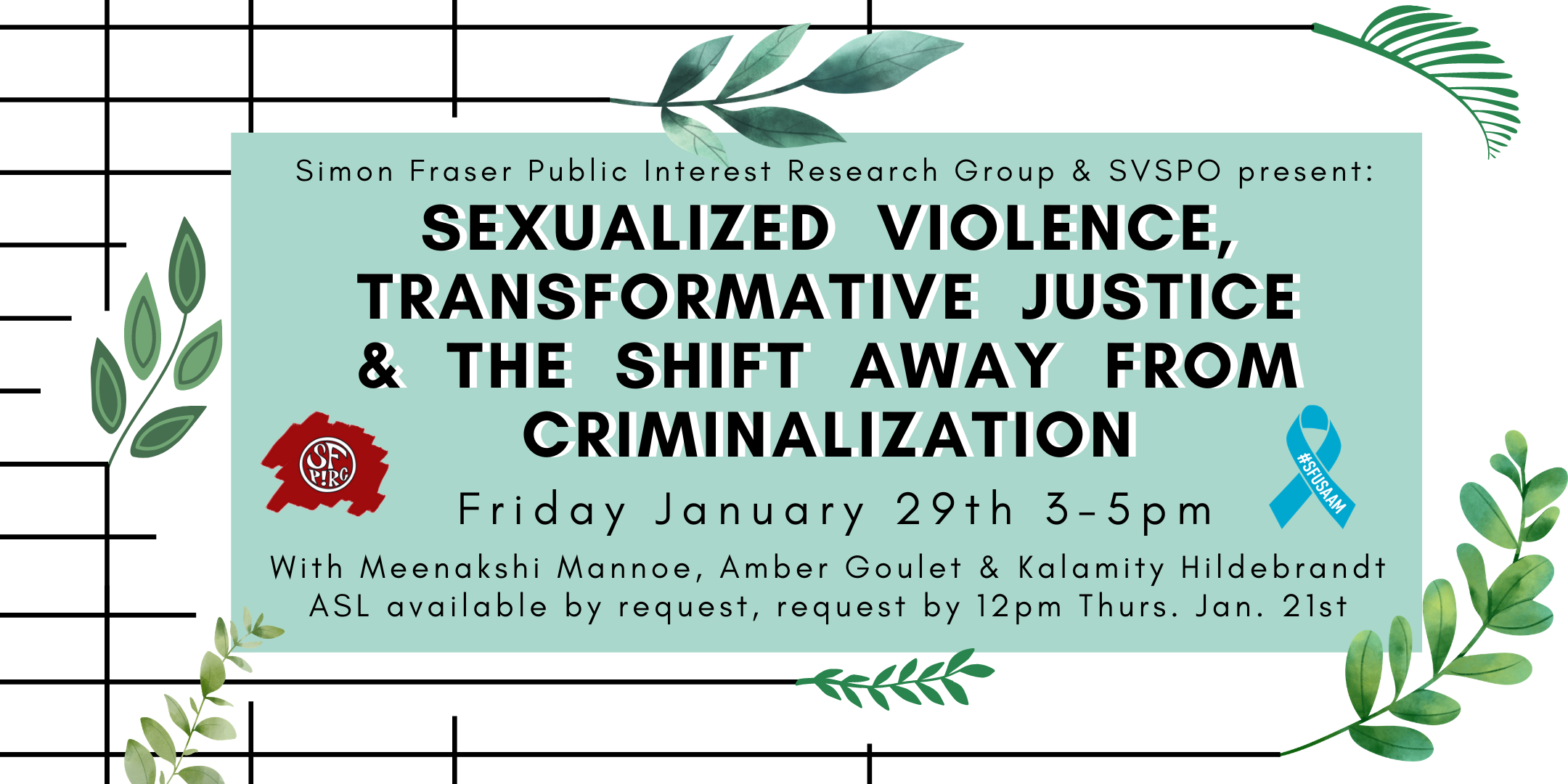 Black bars end and shift into green leaves. A green text box reads SFPIRG & SVSPO present: Sexualized Violence, Transformative Justice and the Shift Away from Criminalization, Friday January 29th, 3-5pm, with Meenakshi Mannoe, Amber Goulet & Kalamity Hildebrandt, ASL available by request, request by 12pm Thurs. Jan. 21st.