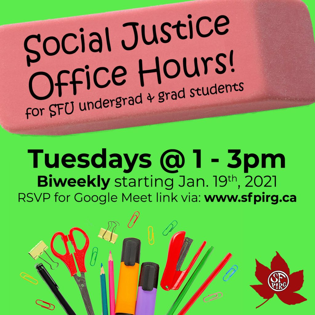 """A green banner with a pink eraser as a text box that reads, """"Social Justice Office Hours! for SFU undergrad and grad students."""" Underneath the eraser the text reads """"Tuesdays at 1-3pm, Biweekly starting January 19, 2021, RSVP for Google Meet link via: www.sfpirg.ca."""" Below a graphic of stationaries."""