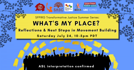"""A blue background with dashed yellow lines and the outlines of leaves and branches at the top. In a yellow rectangle, text reads """"SFPIRG Transformative Justice Summer Series: What's My Place? Reflections and NExt Steps in Movement Building, Saturday July 24, 10-5pm PST."""" At the bottom there are silhouettes of people rallying in black, and white text that reads """"ASL interpretation confirmed."""""""