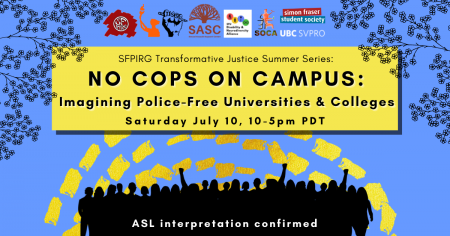 """A blue background with dashed yellow lines and the outlines of leaves and branches at the top. In a yellow rectangle, text reads """"SFPIRG Transformative Justice Summer Series: No Cops On Campus: Imagining Police-free Universities & Colleges, Saturday July 10, 10-5pm PST."""" At the bottom there are silhouettes of people rallying in black, and white text that reads """"ASL interpretation confirmed."""""""