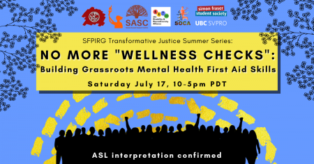 """A blue background with dashed yellow lines and the outlines of leaves and branches at the top. In a yellow rectangle, text reads """"SFPIRG Transformative Justice Summer Series: No More """"Wellness Checks"""": Building Grassroots Mental Health First Aid Skills, Saturday July 17, 10-5pm PST."""" At the bottom there are silhouettes of people rallying in black, and white text that reads """"ASL interpretation confirmed."""""""