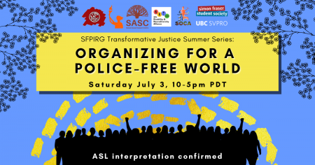 """A blue background with dashed yellow lines and the outlines of leaves and branches at the top. In a yellow rectangle, text reads """"SFPIRG Transformative Justice Summer Series: Organizing for a police-free world, Saturday July 3, 10-5pm PST."""" At the bottom there are silhouettes of people rallying in black, and white text that reads """"ASL interpretation confirmed."""""""